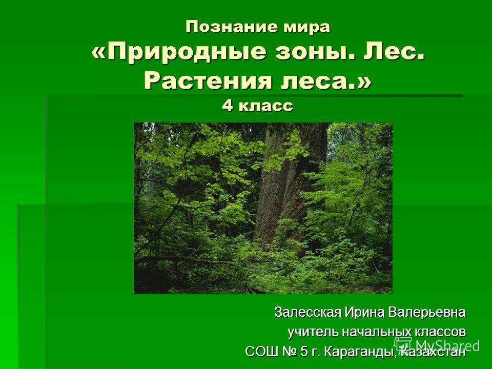 Познание мира «Природные зоны. Лес. Растения леса.» 4 класс Залесская Ирина Валерьевна учитель начальных классов СОШ 5 г. Караганды, Казахстан