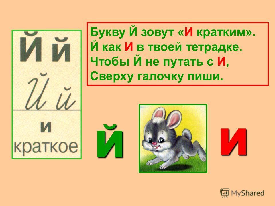 Букву Й зовут «И кратким». Й как И в твоей тетрадке. Чтобы Й не путать с И, Сверху галочку пиши. Й И