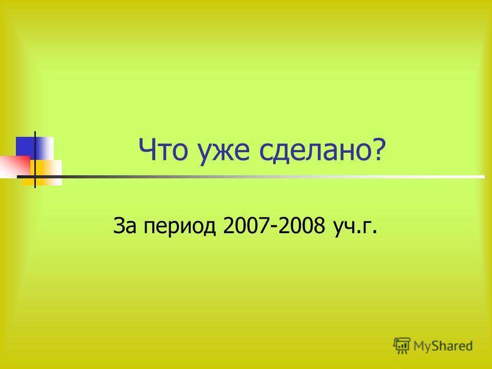 Что уже сделано? За период 2007-2008 уч.г.