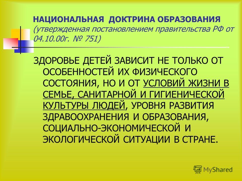 НАЦИОНАЛЬНАЯ ДОКТРИНА ОБРАЗОВАНИЯ (утвержденная постановлением правительства РФ от 04.10.00г. 751) ЗДОРОВЬЕ ДЕТЕЙ ЗАВИСИТ НЕ ТОЛЬКО ОТ ОСОБЕННОСТЕЙ ИХ ФИЗИЧЕСКОГО СОСТОЯНИЯ, НО И ОТ УСЛОВИЙ ЖИЗНИ В СЕМЬЕ, САНИТАРНОЙ И ГИГИЕНИЧЕСКОЙ КУЛЬТУРЫ ЛЮДЕЙ, УР