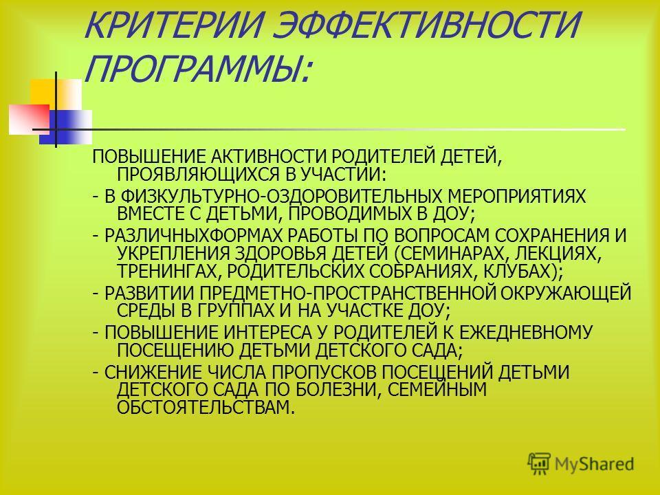 КРИТЕРИИ ЭФФЕКТИВНОСТИ ПРОГРАММЫ: ПОВЫШЕНИЕ АКТИВНОСТИ РОДИТЕЛЕЙ ДЕТЕЙ, ПРОЯВЛЯЮЩИХСЯ В УЧАСТИИ: - В ФИЗКУЛЬТУРНО-ОЗДОРОВИТЕЛЬНЫХ МЕРОПРИЯТИЯХ ВМЕСТЕ С ДЕТЬМИ, ПРОВОДИМЫХ В ДОУ; - РАЗЛИЧНЫХФОРМАХ РАБОТЫ ПО ВОПРОСАМ СОХРАНЕНИЯ И УКРЕПЛЕНИЯ ЗДОРОВЬЯ ДЕ
