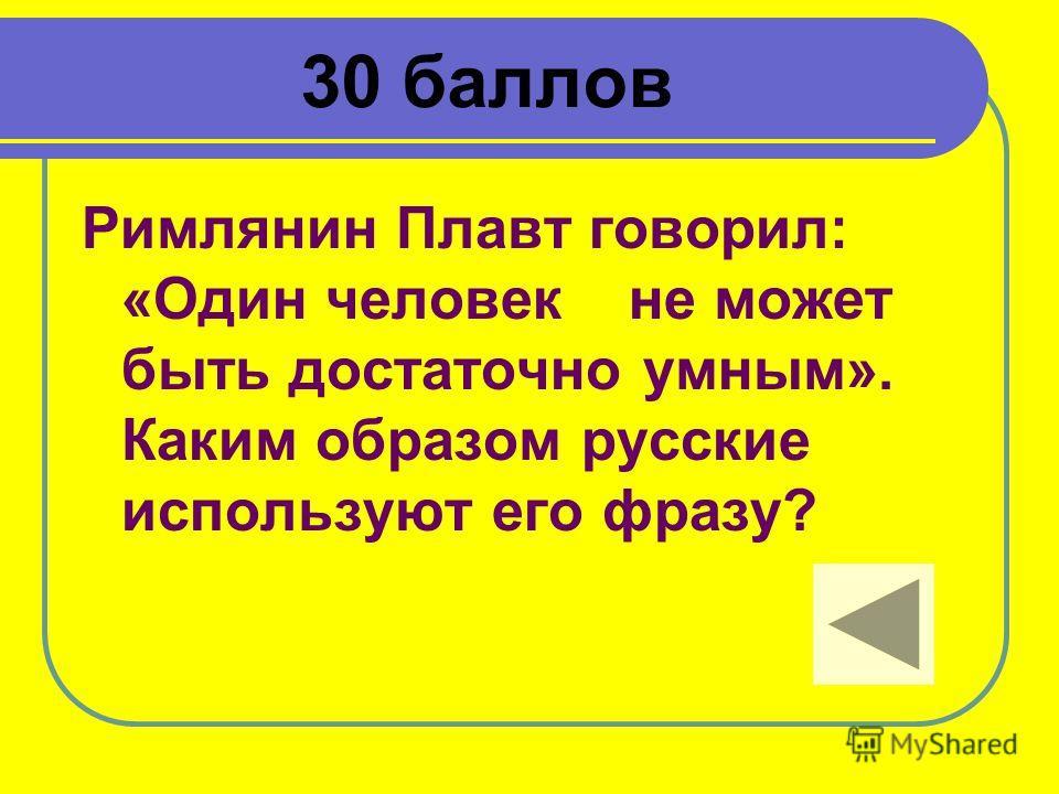 30 баллов Римлянин Плавт говорил: «Один человек не может быть достаточно умным». Каким образом русские используют его фразу?