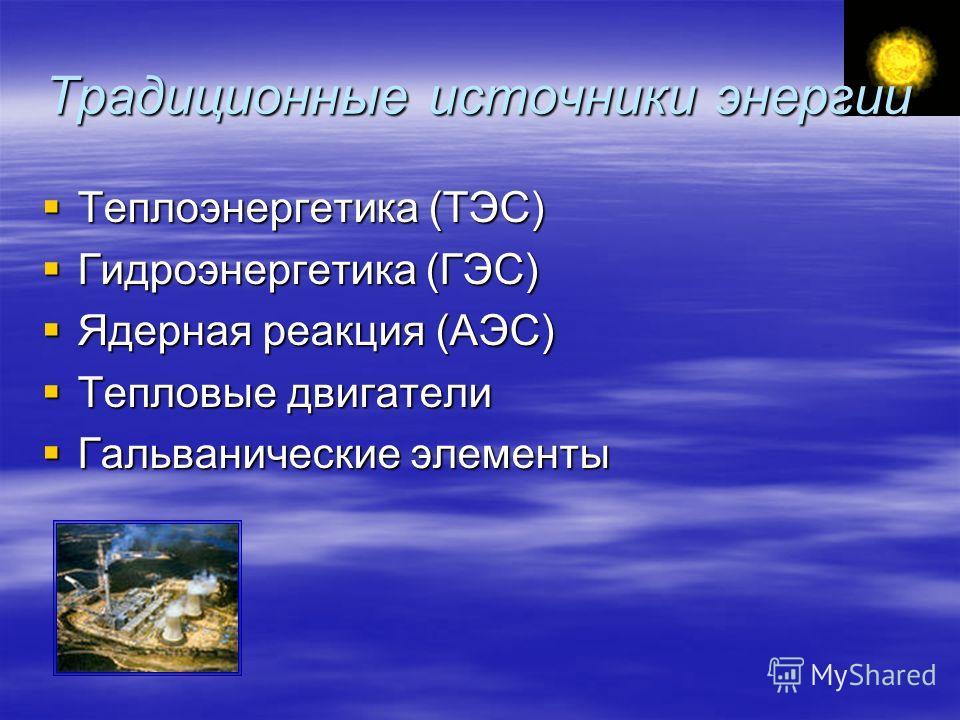 Традиционные источники энергии Теплоэнергетика (ТЭС) Теплоэнергетика (ТЭС) Гидроэнергетика (ГЭС) Гидроэнергетика (ГЭС) Ядерная реакция (АЭС) Ядерная реакция (АЭС) Тепловые двигатели Тепловые двигатели Гальванические элементы Гальванические элементы