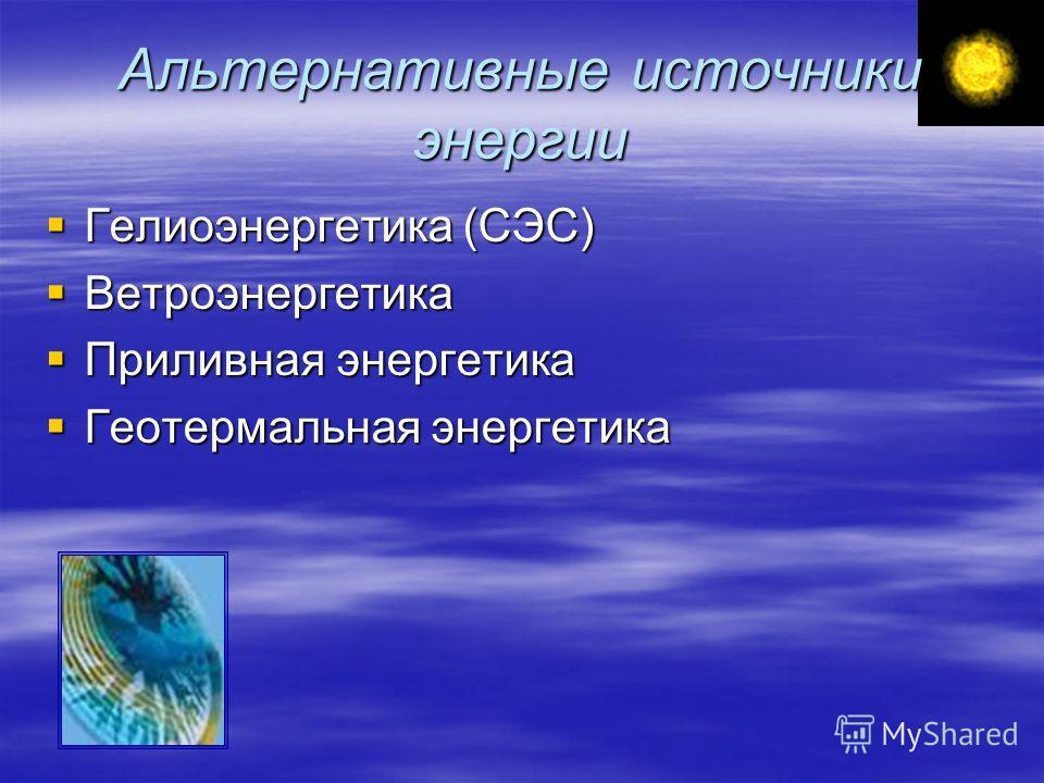 Альтернативные источники энергии Гелиоэнергетика (СЭС) Гелиоэнергетика (СЭС) Ветроэнергетика Ветроэнергетика Приливная энергетика Приливная энергетика Геотермальная энергетика Геотермальная энергетика