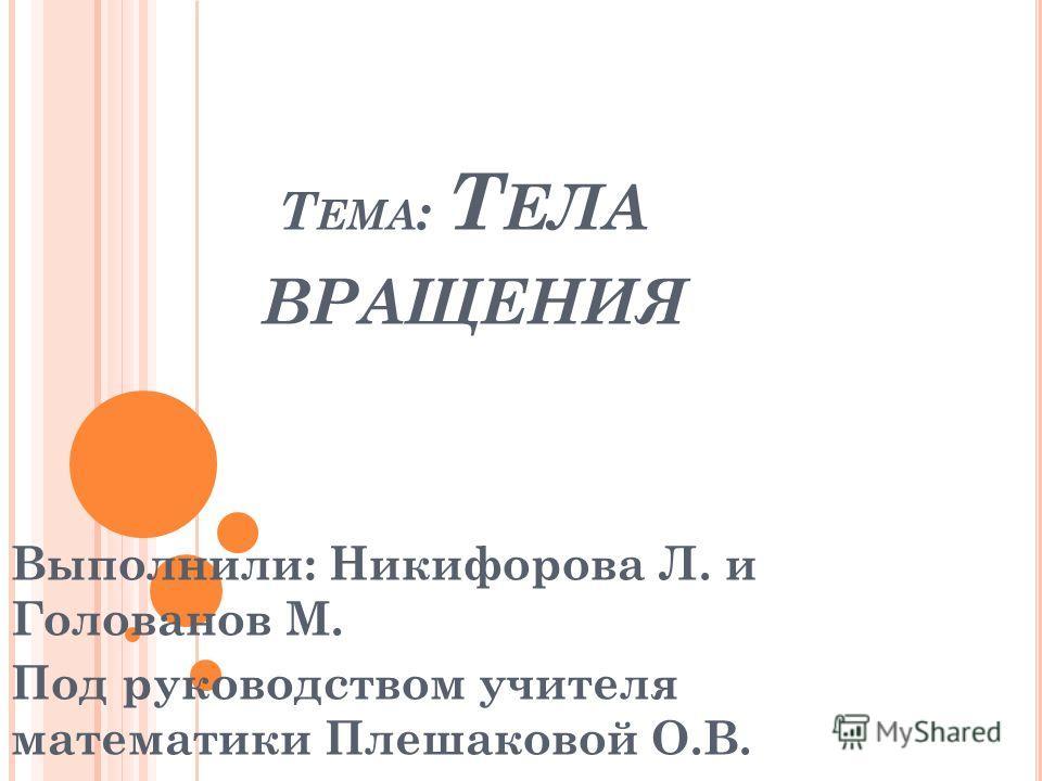 Т ЕМА : Т ЕЛА ВРАЩЕНИЯ Выполнили: Никифорова Л. и Голованов М. Под руководством учителя математики Плешаковой О.В.