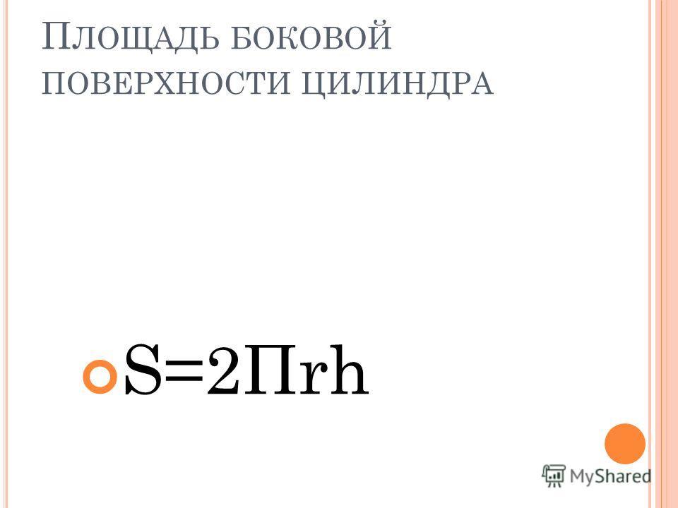 П ЛОЩАДЬ БОКОВОЙ ПОВЕРХНОСТИ ЦИЛИНДРА S=2Пrh
