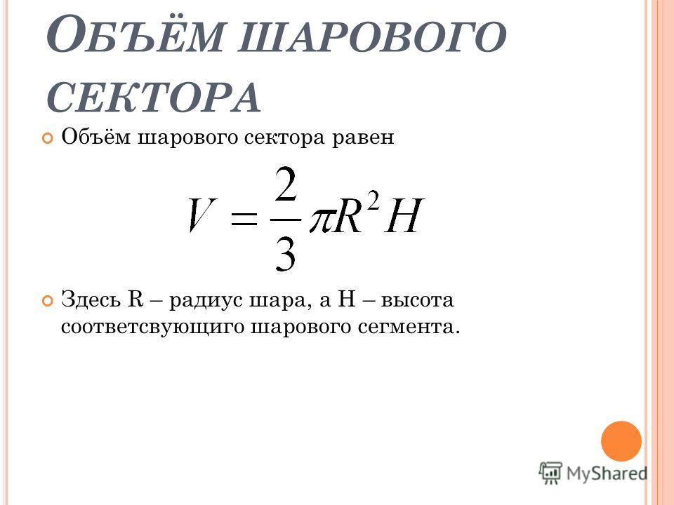 О БЪЁМ ШАРОВОГО СЕКТОРА Объём шарового сектора равен Здесь R – радиус шара, а H – высота соответсвующиго шарового сегмента.