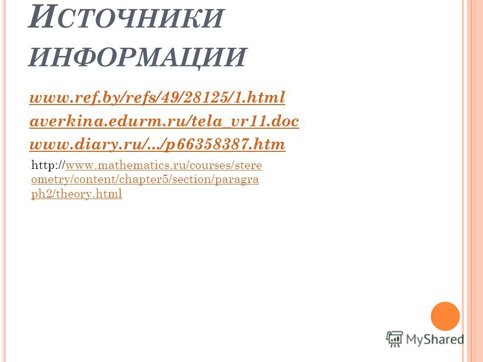 И СТОЧНИКИ ИНФОРМАЦИИ www.ref.by/refs/49/28125/1.html averkina.edurm.ru/tela_vr11.doc www.diary.ru/.../p66358387.htm http://www.mathematics.ru/courses/stere ometry/content/chapter5/section/paragra ph2/theory.htmlwww.mathematics.ru/courses/stere ometr