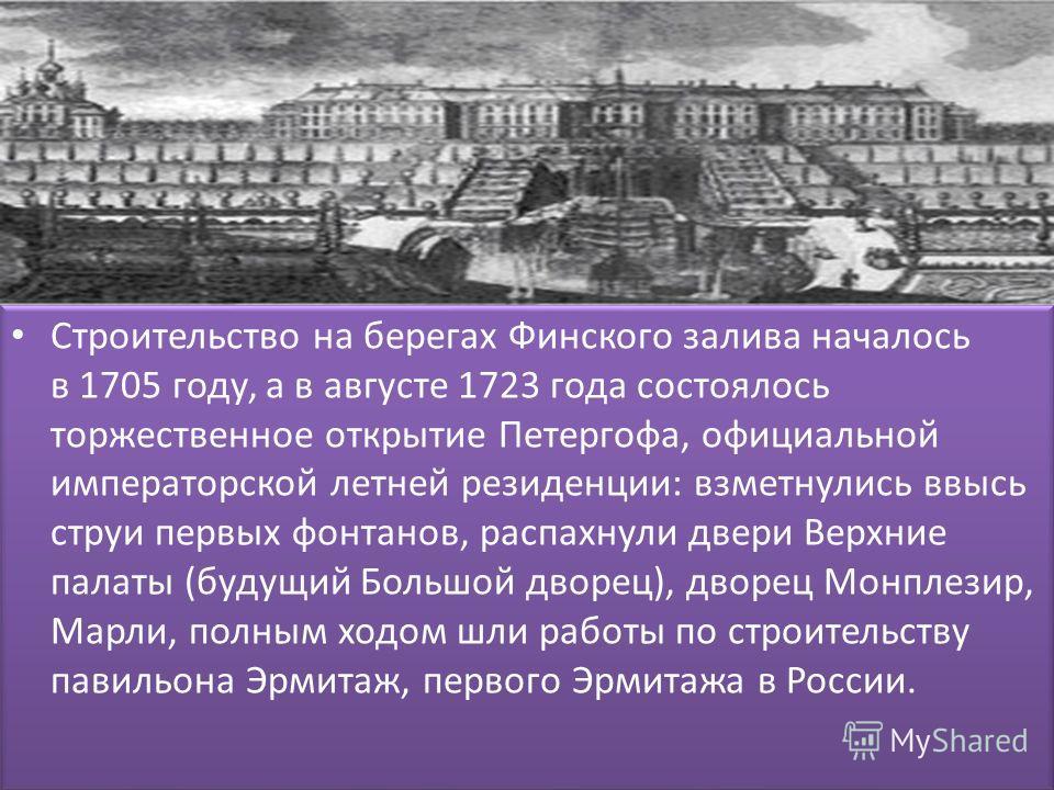 Строительство на берегах Финского залива началось в 1705 году, а в августе 1723 года состоялось торжественное открытие Петергофа, официальной императорской летней резиденции: взметнулись ввысь струи первых фонтанов, распахнули двери Верхние палаты (б
