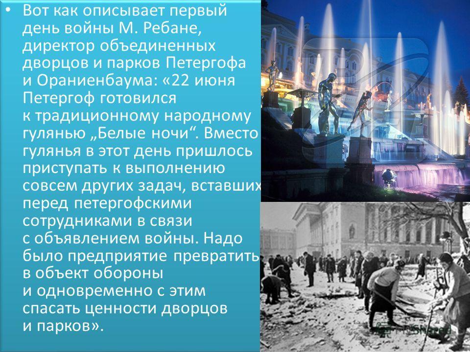 Вот как описывает первый день войны М. Ребане, директор объединенных дворцов и парков Петергофа и Ораниенбаума: «22 июня Петергоф готовился к традиционному народному гулянью Белые ночи. Вместо гулянья в этот день пришлось приступать к выполнению совс