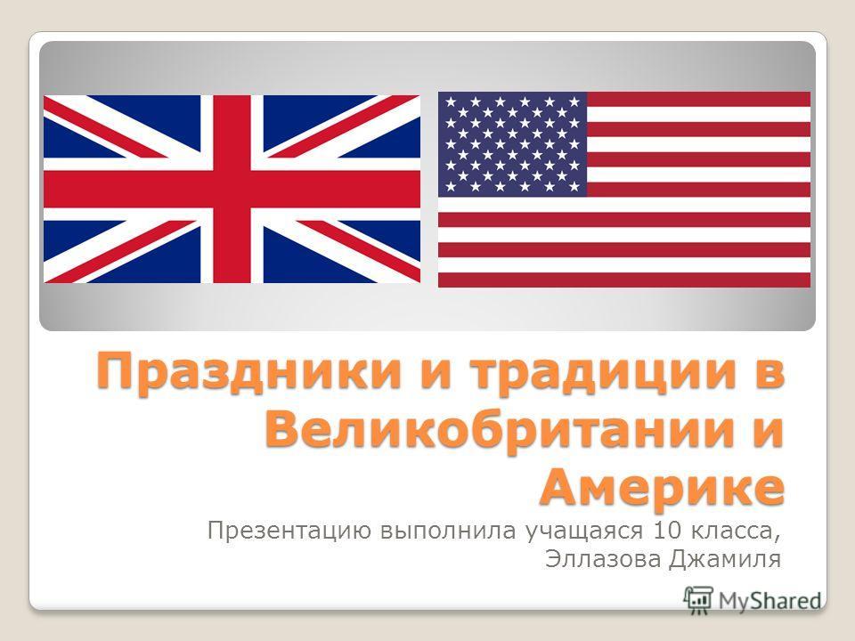 Праздники и традиции в Великобритании и Америке Презентацию выполнила учащаяся 10 класса, Эллазова Джамиля