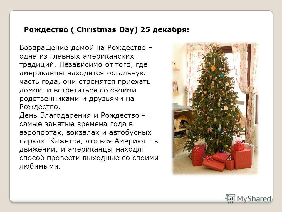 Рождество ( Christmas Day) 25 декабря: Возвращение домой на Рождество – одна из главных американских традиций. Независимо от того, где американцы находятся остальную часть года, они стремятся приехать домой, и встретиться со своими родственниками и д