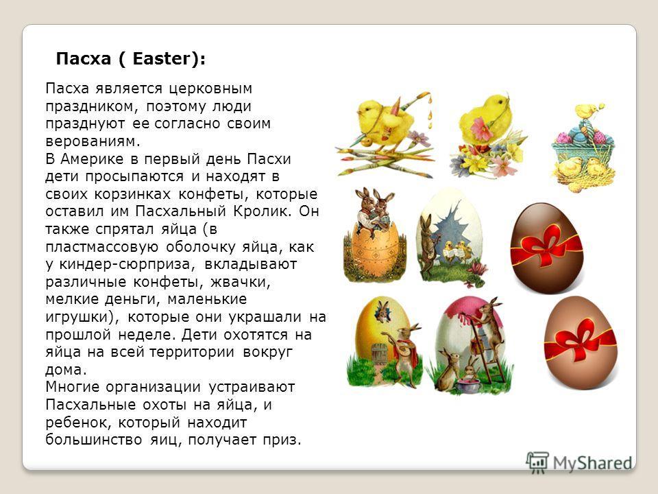 Пасха ( Easter): Пасха является церковным праздником, поэтому люди празднуют ее согласно своим верованиям. В Америке в первый день Пасхи дети просыпаются и находят в своих корзинках конфеты, которые оставил им Пасхальный Кролик. Он также спрятал яйца