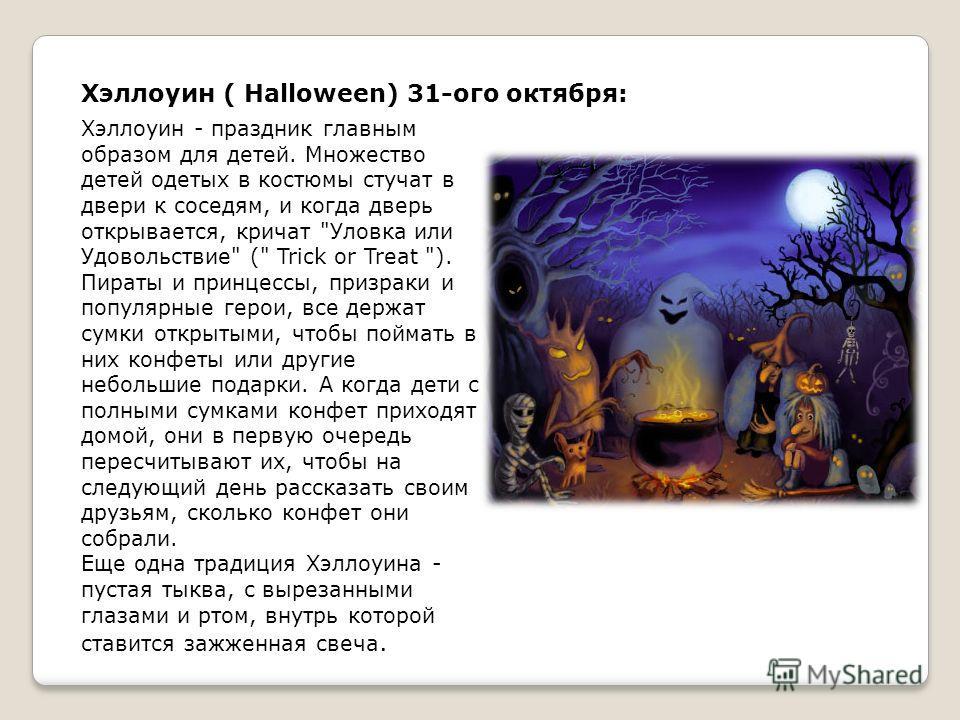 Хэллоуин ( Halloween) 31-ого октября: Хэллоуин - праздник главным образом для детей. Множество детей одетых в костюмы стучат в двери к соседям, и когда дверь открывается, кричат