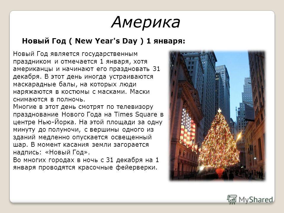 Америка Новый Год ( New Year's Day ) 1 января: Новый Год является государственным праздником и отмечается 1 января, хотя американцы и начинают его праздновать 31 декабря. В этот день иногда устраиваются маскарадные балы, на которых люди наряжаются в