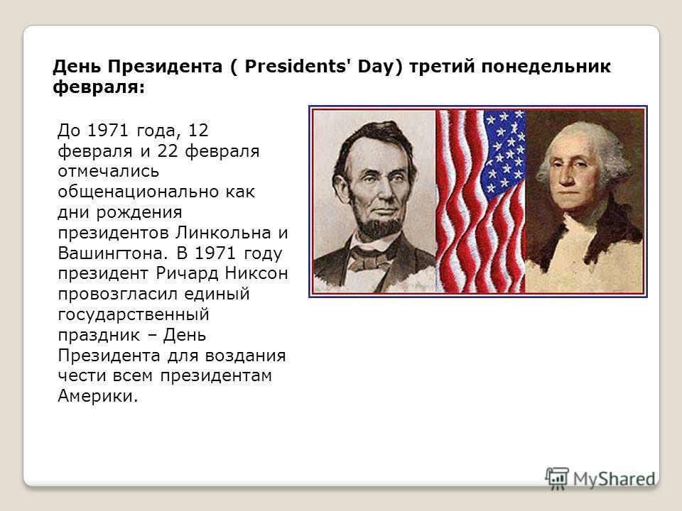 День Президента ( Presidents' Day) третий понедельник февраля: До 1971 года, 12 февраля и 22 февраля отмечались общенационально как дни рождения президентов Линкольна и Вашингтона. В 1971 году президент Ричард Никсон провозгласил единый государственн