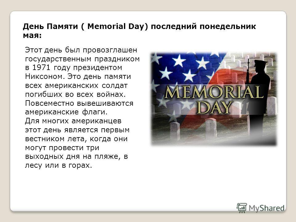 День Памяти ( Memorial Day) последний понедельник мая: Этот день был провозглашен государственным праздником в 1971 году президентом Никсоном. Это день памяти всех американских солдат погибших во всех войнах. Повсеместно вывешиваются американские фла