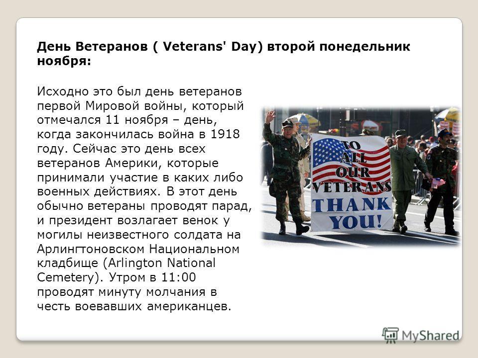 День Ветеранов ( Veterans' Day) второй понедельник ноября: Исходно это был день ветеранов первой Мировой войны, который отмечался 11 ноября – день, когда закончилась война в 1918 году. Сейчас это день всех ветеранов Америки, которые принимали участие