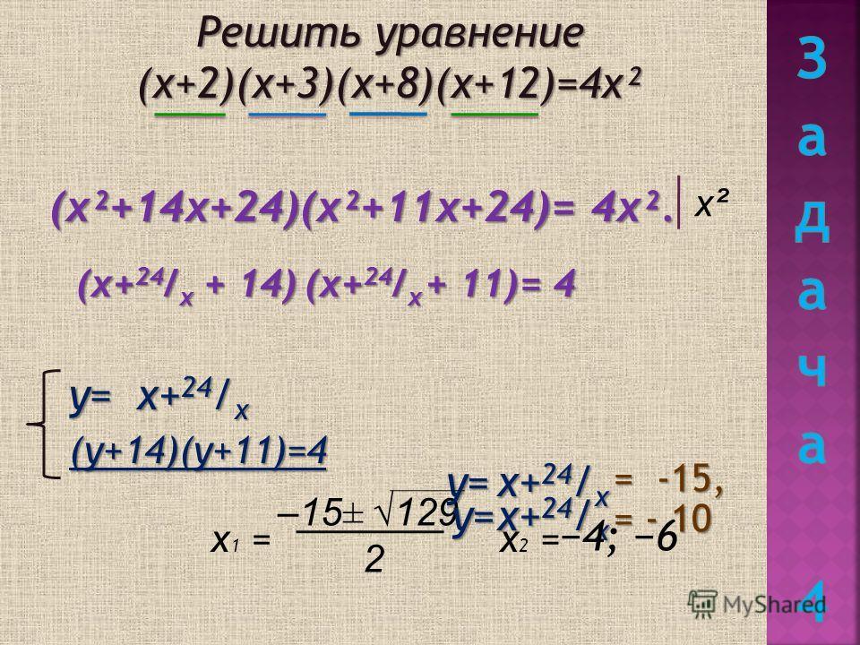 Решить уравнение (х+2)(х+3)(х+8)(х+12)=4х² (х²+14х+24)(х²+11х+24)= 4х². х² у= (((( уууу ++++ 1111 4444 )))) (((( уууу ++++ 1111 1111 )))) ==== 4444 = -15, = - 10 х+24/х х+24/х х+24/х х 1 = –15± 129 2 х 2 = 4; 6 (х+24/х + 14) (х+24/х + 11) = 4 у= у=