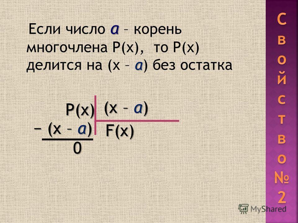 а а Если число а – корень многочлена Р(х), то Р(х) делится на (х – а) без остатка Р(х) (х – а) F(x) (х – а) 0