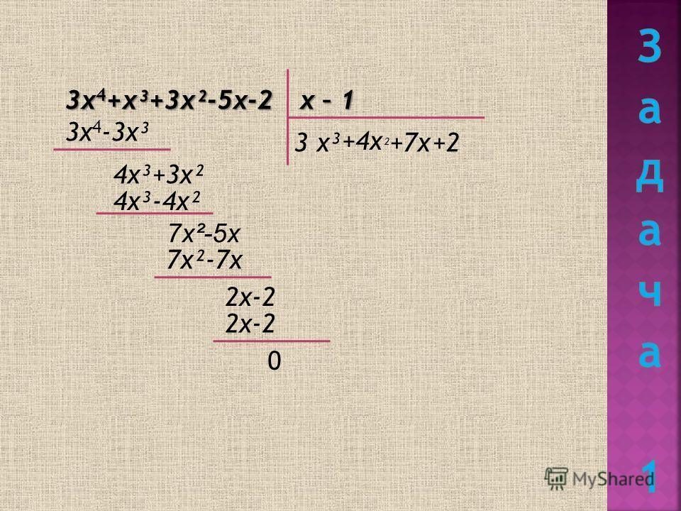 3х 4 +х³+3х²-5х-2 х – 1 3 х³ 3х 4 -3х³ 4х³+3х² +4х ² 4х³-4х² +7х 7х²-5х 7х²-7х +2 2х-2 0