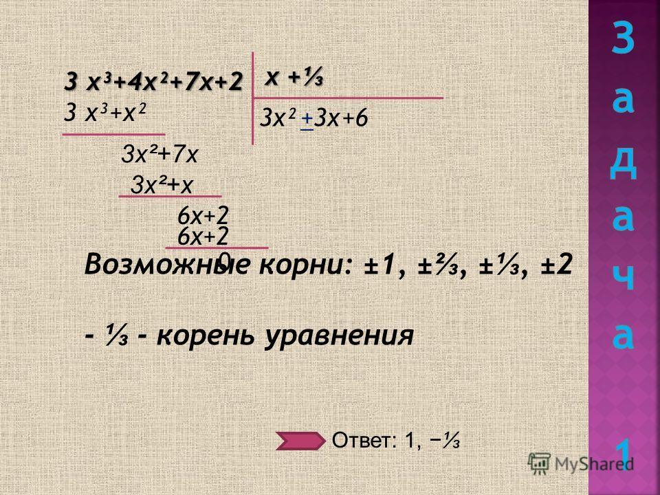 3 х³+4х²+7х+2 Возможные корни: ±1, ±, ±, ±2 - - корень уравнения х + х + 3х² 3 х³+х² +3х 3х²+7х 3х²+х 6х+2 +6 0 Ответ: 1,