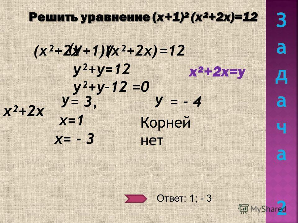 Решить уравнение (х+1)² (х²+2х)=12 (х²+2х(х²+2х)+1)=12 (уу у²+у=12 у²+у–12 =0 х²+2х=у = 3, = - 4 х²+2х у х=1 х= - 3 Ответ: 1; - 3 Корней нет