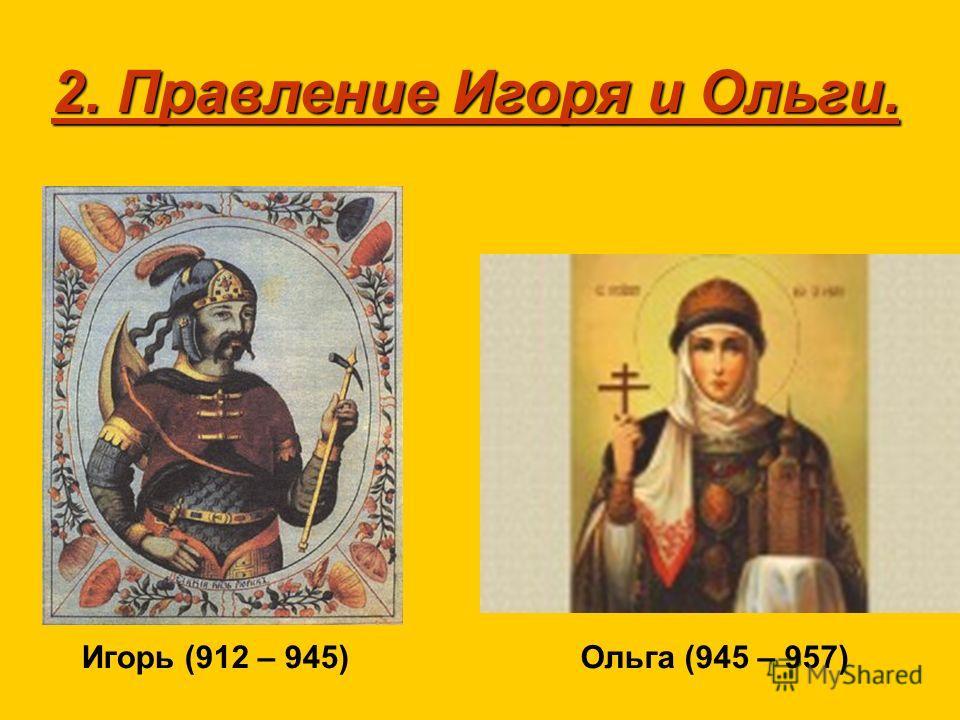 2. Правление Игоря и Ольги. Игорь (912 – 945)Ольга (945 – 957)
