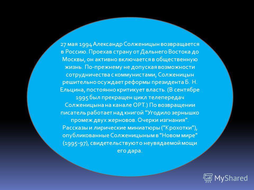 27 мая 1994 Александр Солженицын возвращается в Россию. Проехав страну от Дальнего Востока до Москвы, он активно включается в общественную жизнь. По-прежнему не допуская возможности сотрудничества с коммунистами, Солженицын решительно осуждает реформ