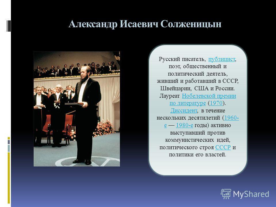 Александр Исаевич Солженицын Русский писатель, публицист, поэт, общественный и политический деятель, живший и работавший в СССР, Швейцарии, США и России. Лауреат Нобелевской премии по литературе (1970). Диссидент, в течение нескольких десятилетий (19