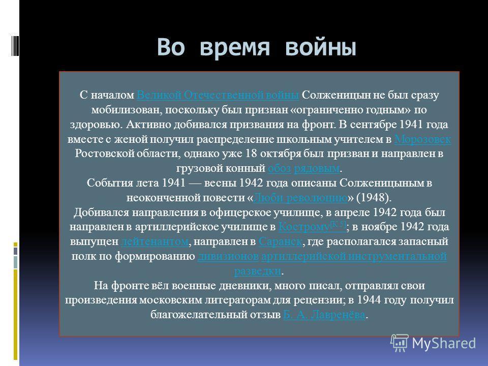 Во время войны С началом Великой Отечественной войны Солженицын не был сразу мобилизован, поскольку был признан «ограниченно годным» по здоровью. Активно добивался призвания на фронт. В сентябре 1941 года вместе с женой получил распределение школьным