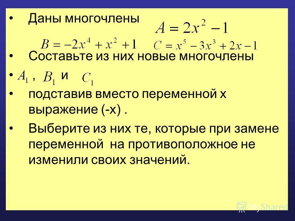 Даны многочлены Составьте из них новые многочлены, и подставив вместо переменной x выражение (-x). Выберите из них те, которые при замене переменной на противоположное не изменили своих значений.,,