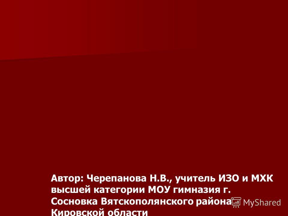 Автор: Черепанова Н.В., учитель ИЗО и МХК высшей категории МОУ гимназия г. Сосновка Вятскополянского района Кировской области
