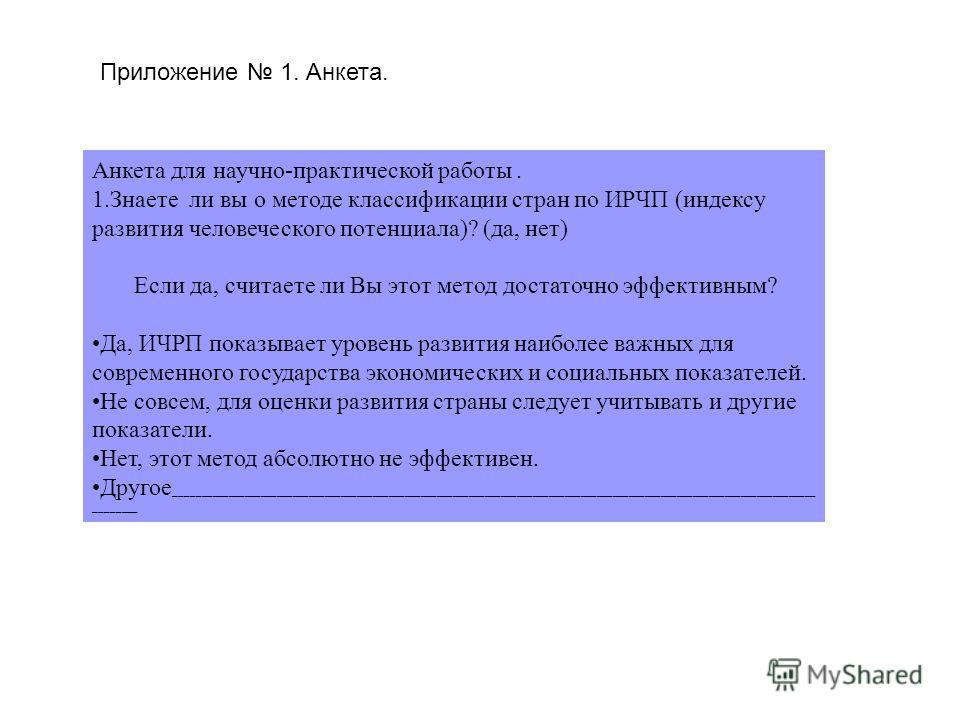 Приложение 1. Анкета. Анкета для научно-практической работы. 1.Знаете ли вы о методе классификации стран по ИРЧП (индексу развития человеческого потенциала)? (да, нет) Если да, считаете ли Вы этот метод достаточно эффективным? Да, ИЧРП показывает уро