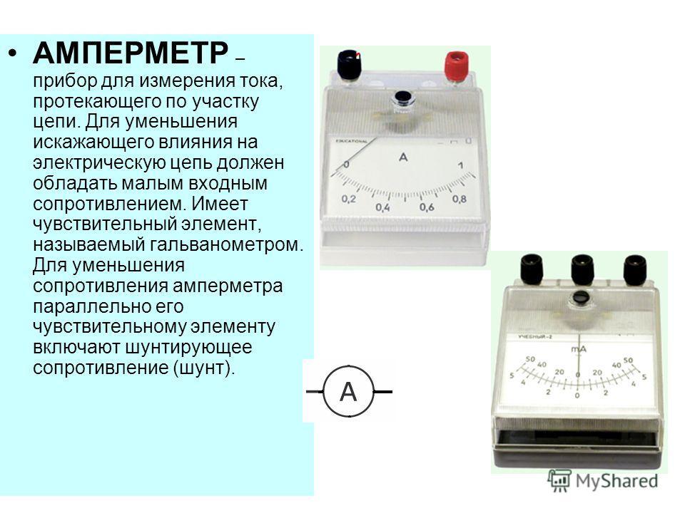 АМПЕРМЕТР – прибор для измерения тока, протекающего по участку цепи. Для уменьшения искажающего влияния на электрическую цепь должен обладать малым входным сопротивлением. Имеет чувствительный элемент, называемый гальванометром. Для уменьшения сопрот