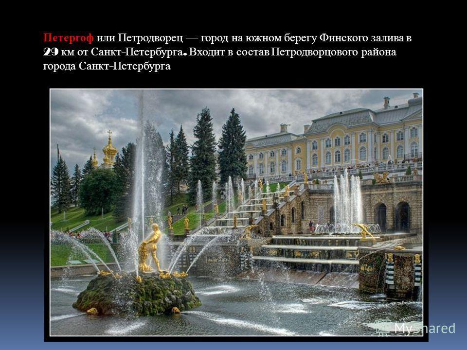 Петергоф или Петродворец город на южном берегу Финского залива в 29 км от Санкт - Петербурга. Входит в состав Петродворцового района города Санкт - Петербурга