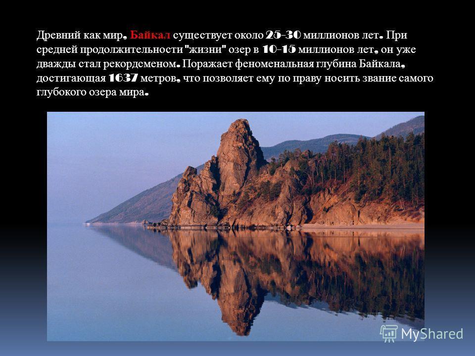 Древний как мир, Байкал существует около 25-30 миллионов лет. При средней продолжительности