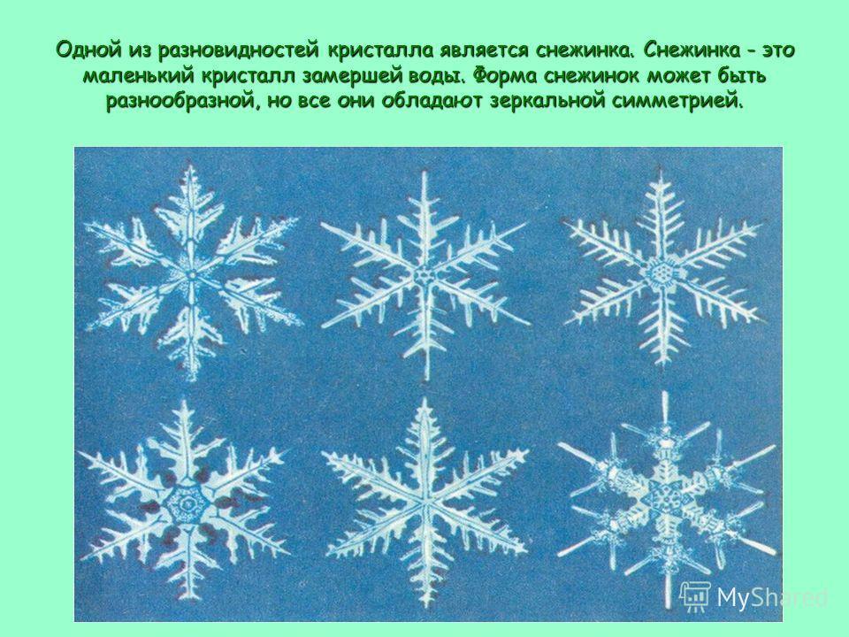 Одной из разновидностей кристалла является снежинка. Снежинка - это маленький кристалл замершей воды. Форма снежинок может быть разнообразной, но все они обладают зеркальной симметрией.