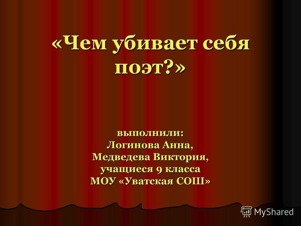 «Чем убивает себя поэт?» выполнили: Логинова Анна, Медведева Виктория, учащиеся 9 класса МОУ «Уватская СОШ»