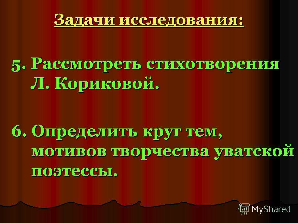 Задачи исследования: 5. Рассмотреть стихотворения Л. Кориковой. 6. Определить круг тем, мотивов творчества уватской поэтессы.