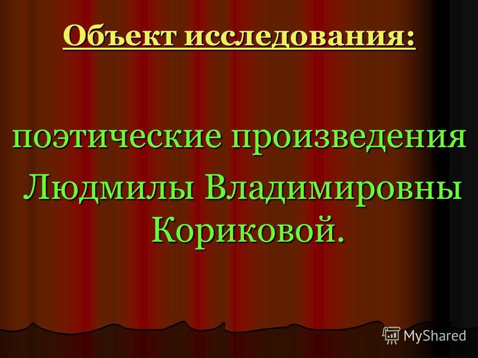 Объект исследования: поэтические произведения Людмилы Владимировны Кориковой. Людмилы Владимировны Кориковой.