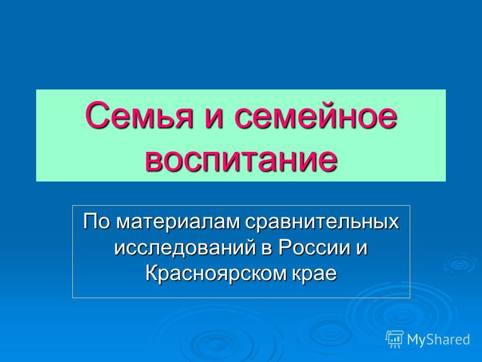 Семья и семейное воспитание По материалам сравнительных исследований в России и Красноярском крае