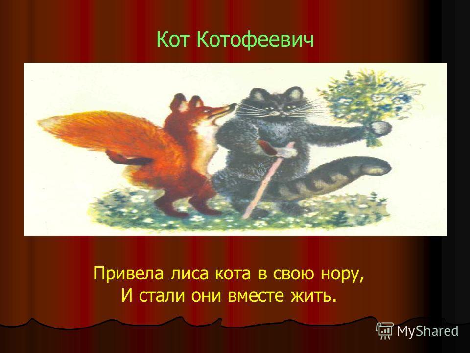 Кот Котофеевич Привела лиса кота в свою нору, И стали они вместе жить.