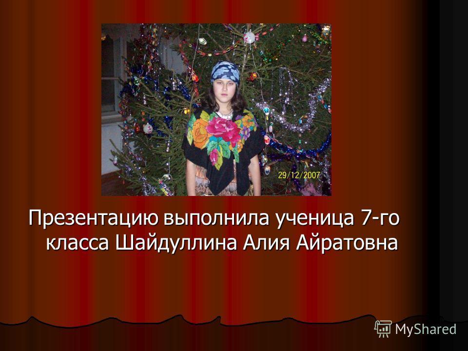Презентацию выполнила ученица 7-го класса Шайдуллина Алия Айратовна