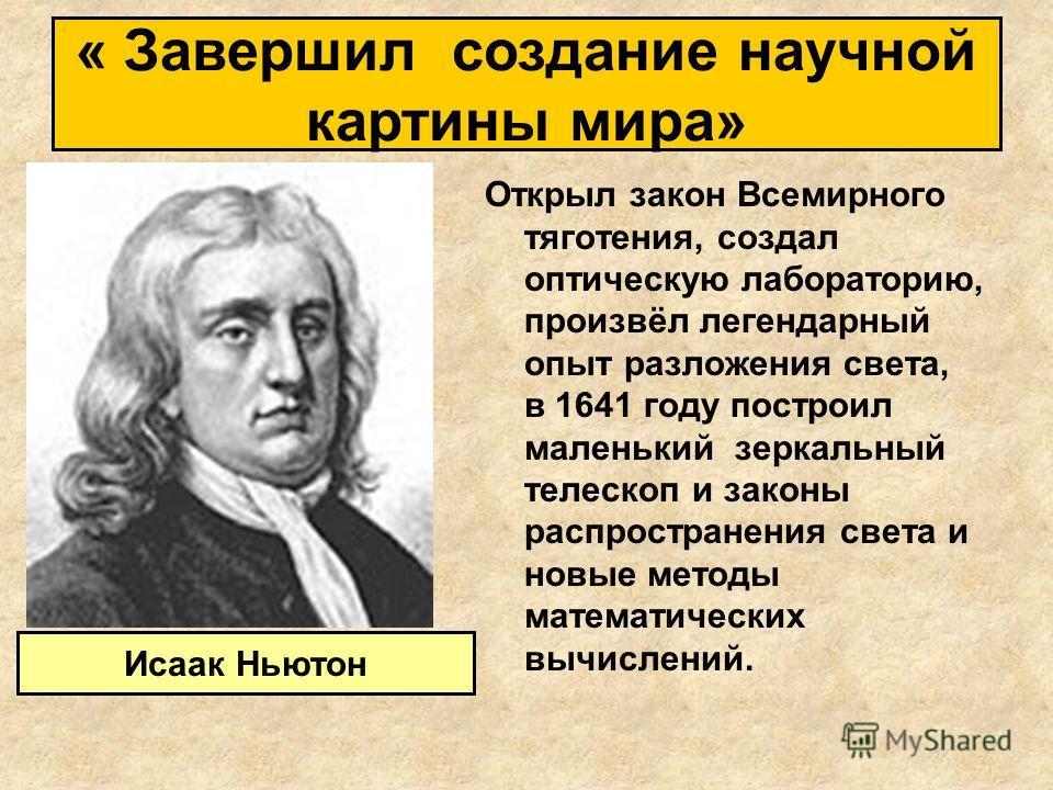 Открыл закон Всемирного тяготения, создал оптическую лабораторию, произвёл легендарный опыт разложения света, в 1641 году построил маленький зеркальный телескоп и законы распространения света и новые методы математических вычислений. Исаак Ньютон « З