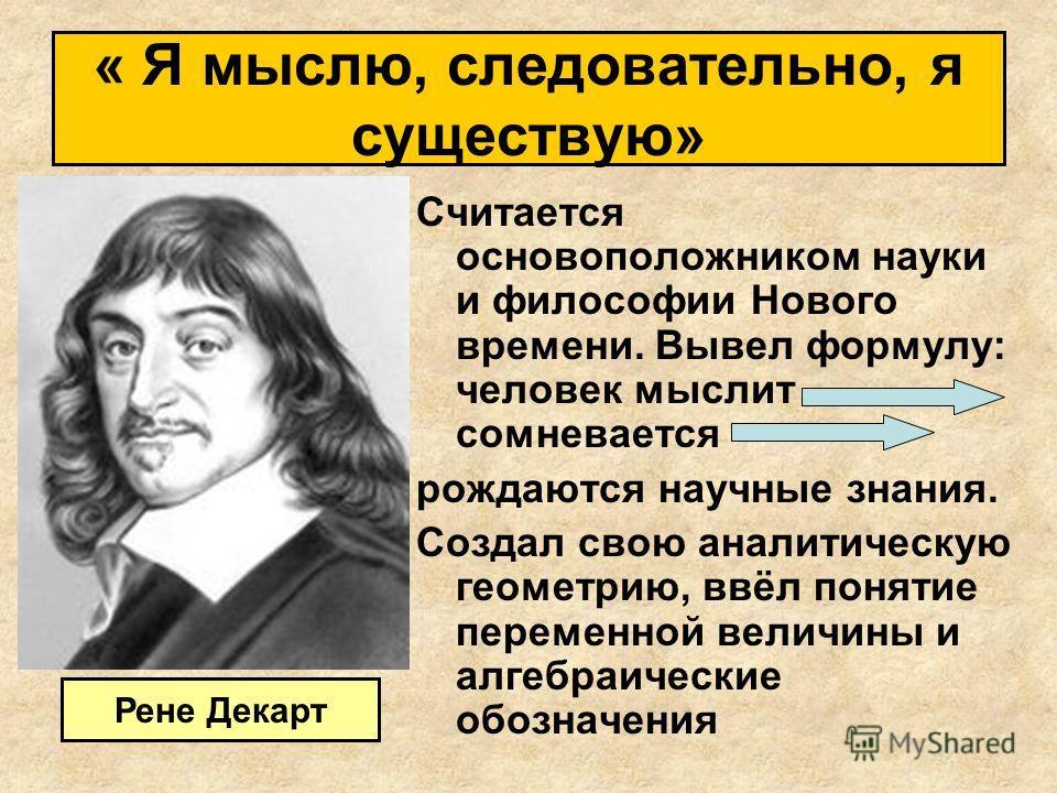 Считается основоположником науки и философии Нового времени. Вывел формулу: человек мыслит сомневается рождаются научные знания. Создал свою аналитическую геометрию, ввёл понятие переменной величины и алгебраические обозначения Рене Декарт « Я мыслю,