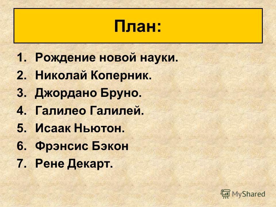 1.Рождение новой науки. 2.Николай Коперник. 3.Джордано Бруно. 4.Галилео Галилей. 5.Исаак Ньютон. 6.Фрэнсис Бэкон 7.Рене Декарт. План:
