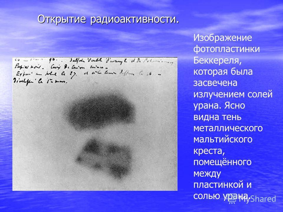 Изображение фотопластинки Беккереля, которая была засвечена излучением солей урана. Ясно видна тень металлического мальтийского креста, помещённого между пластинкой и солью урана. Открытие радиоактивности.