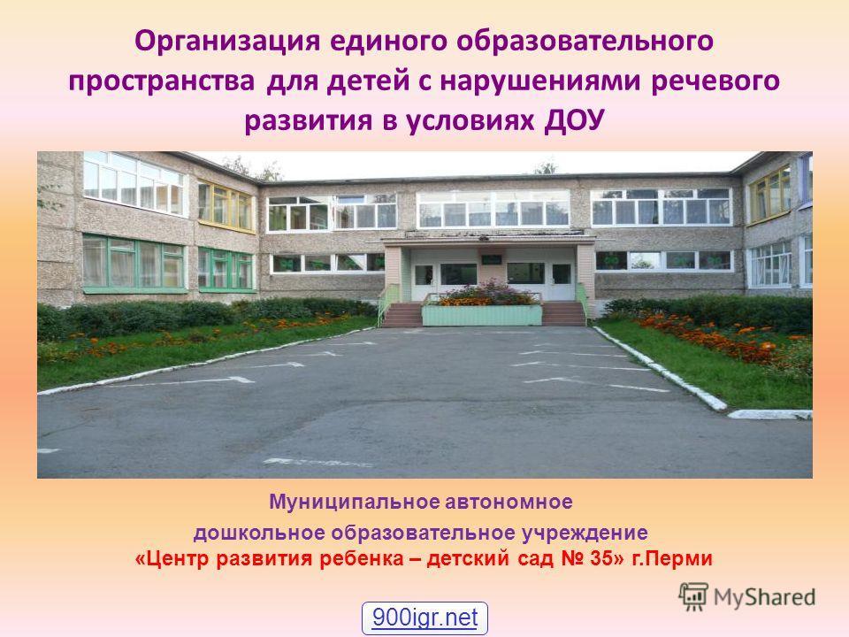 Организация единого образовательного пространства для детей с нарушениями речевого развития в условиях ДОУ Муниципальное автономное дошкольное образовательное учреждение «Центр развития ребенка – детский сад 35» г.Перми 900igr.net
