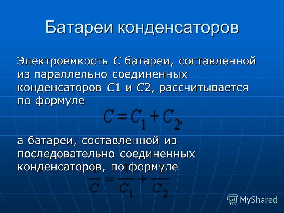 Батареи конденсаторов Электроемкость C батареи, составленной из параллельно соединенных конденсаторов C1 и C2, рассчитывается по формуле Электроемкость C батареи, составленной из параллельно соединенных конденсаторов C1 и C2, рассчитывается по формул